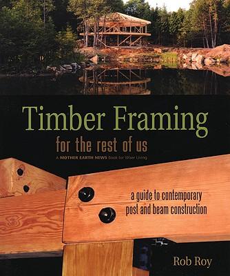 Timber Framing for the Rest of Us By Roy, Rob